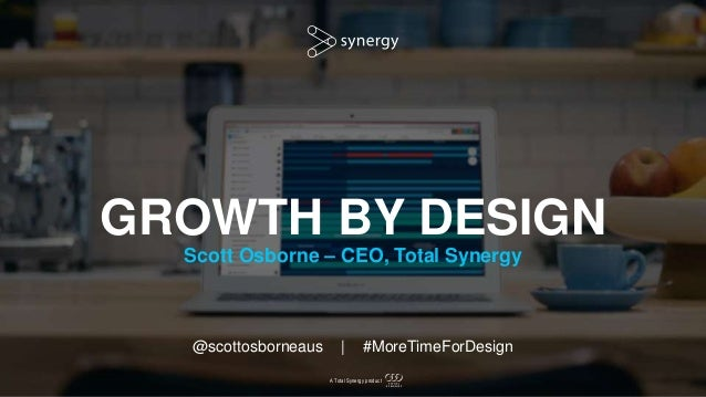 A Total Synergy product GROWTH BY DESIGN Scott Osborne – CEO, Total Synergy @scottosborneaus | #MoreTimeForDesign