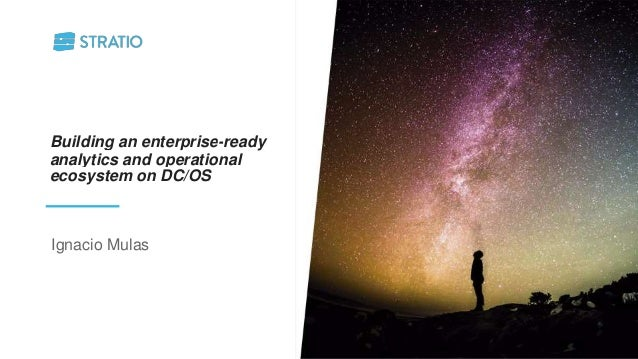 Building an enterprise-ready analytics and operational ecosystem on DC/OS Ignacio Mulas
