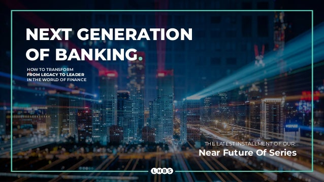 NEXT GENERATION OF BANKING. HOW TO TRANSFORM FROM LEGACY TO LEADER IN THE WORLD OF FINANCE THE LATEST INSTALLMENT OF OUR: ...