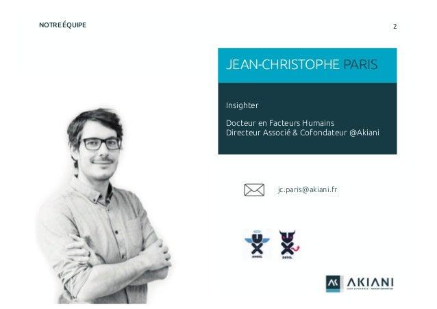 2NOTRE ÉQUIPE Insighter Docteur en Facteurs Humains Directeur Associé & Cofondateur @Akiani JEAN-CHRISTOPHE PARIS jc.paris...