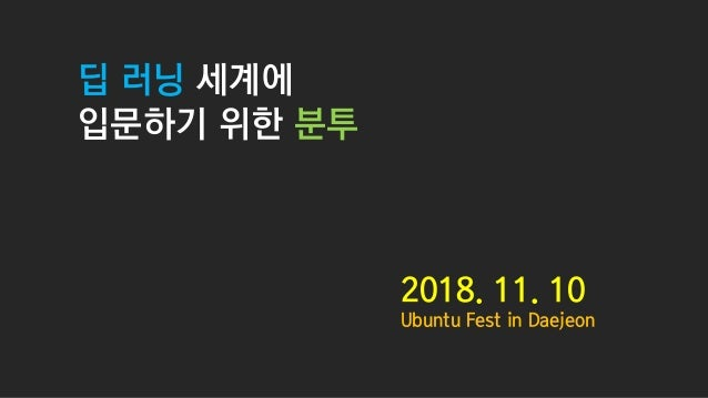 딥 러닝 세계에 입문하기 위한 분투 2018. 11. 10 Ubuntu Fest in Daejeon
