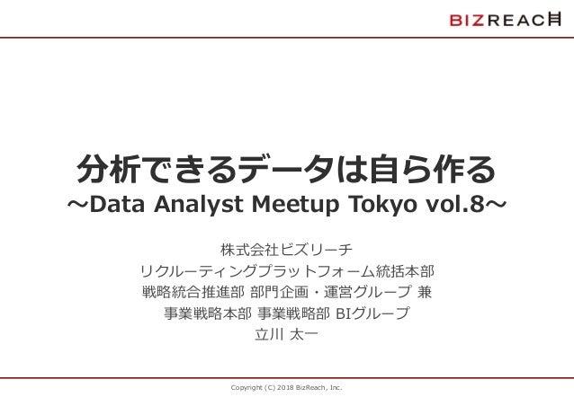 Copyright (C) 2018 BizReach, Inc. 分析できるデータは自ら作る 〜Data Analyst Meetup Tokyo vol.8〜 株式会社ビズリーチ リクルーティングプラットフォーム統括本部 戦略統合推進部 部...