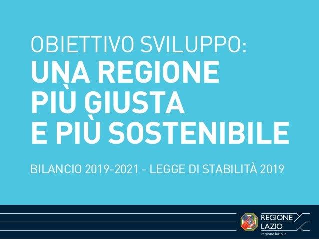 OBIETTIVO SVILUPPO: UNA REGIONE PIÙ GIUSTA E PIÙ SOSTENIBILE BILANCIO 2019-2021 - LEGGE DI STABILITÀ 2019