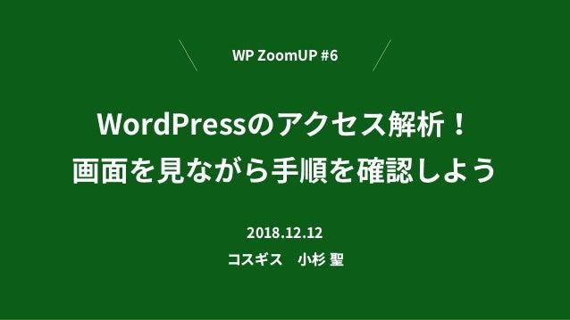 WordPressのアクセス解析! 画⾯を⾒ながら⼿順を確認しよう 2018.12.12 コスギス⼩杉 聖 WP ZoomUP #6