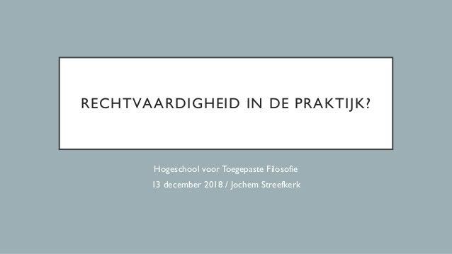 RECHTVAARDIGHEID IN DE PRAKTIJK? Hogeschool voorToegepaste Filosofie 13 december 2018 / Jochem Streefkerk