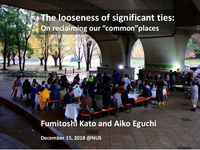 "The looseness of significant ties: On reclaiming our ""common""places Fumitoshi Kato and Aiko Eguchi December 15, 2018 @NUS"