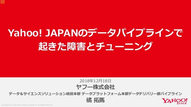 Copyright (C) 2018 Yahoo Japan Corporation. All Rights Reserved. 2018年12月18日 Yahoo! JAPANのデータパイプラインで 起きた障害とチューニング ヤフー株式会社 ...