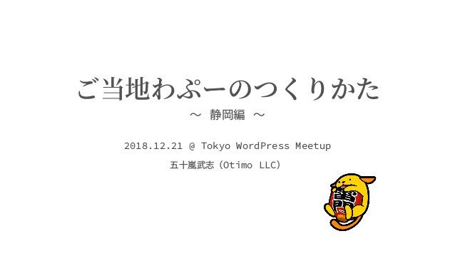ご当地わぷーのつくりかた 〜 静岡編 〜 2018.12.21 @ Tokyo WordPress Meetup 五⼗嵐武志(Otimo LLC)