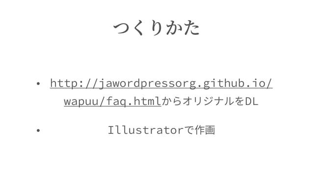 つくりかた • http://jawordpressorg.github.io/ wapuu/faq.htmlからオリジナルをDL • Illustratorで作画