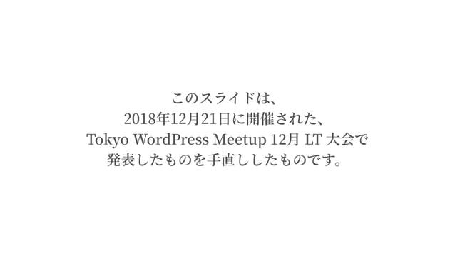 このスライドは、 2018年12⽉21⽇に開催された、 Tokyo WordPress Meetup ⽉ LT ⼤会で 発表したものを⼿直ししたものです。