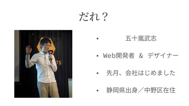 だれ? • 五⼗嵐武志 • Web開発者 & デザイナー • 先⽉、会社はじめました • 静岡県出⾝∕中野区在住