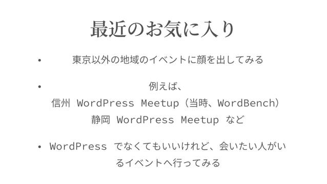 最近のお気に⼊り • 東京以外の地域のイベントに顔を出してみる • 例えば、 信州 WordPress Meetup(当時、WordBench) 静岡 WordPress Meetup など • WordPress でなくてもいいけれど、会...