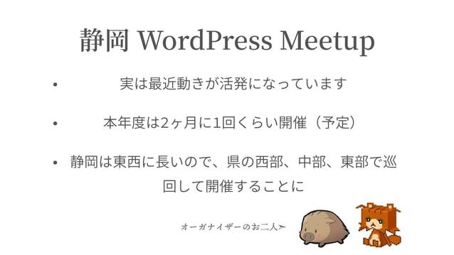 静岡 WordPress Meetup • 実は最近動きが活発になっています • 本年度は2ヶ⽉に1回くらい開催(予定) • 静岡は東⻄に⻑いので、県の⻄部、中部、東部で巡 回して開催することに オーガナイザーのお⼆⼈➣