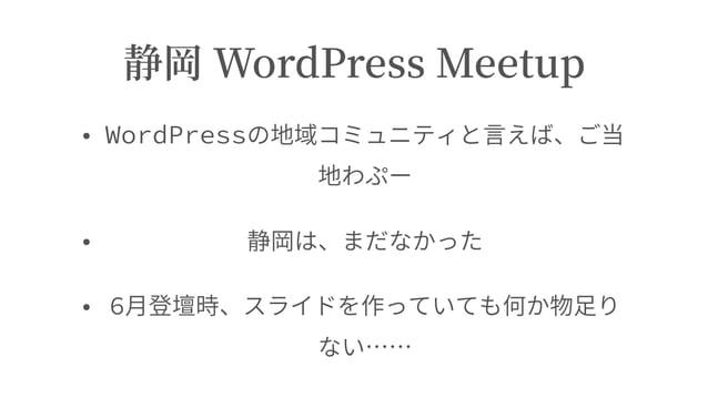 静岡 WordPress Meetup • WordPressの地域コミュニティと⾔えば、ご当 地わぷー • 静岡は、まだなかった • 6⽉登壇時、スライドを作っていても何か物⾜り ない……