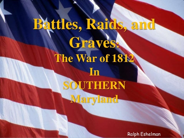 Battles, Raids, and Graves: The War of 1812 In SOUTHERN Maryland Ralph Eshelman