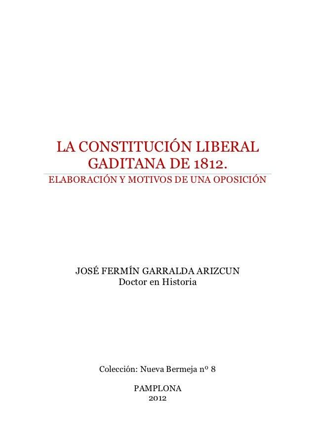 LA CONSTITUCIÓN LIBERAL     GADITANA DE 1812.ELABORACIÓN Y MOTIVOS DE UNA OPOSICIÓN    JOSÉ FERMÍN GARRALDA ARIZCUN       ...