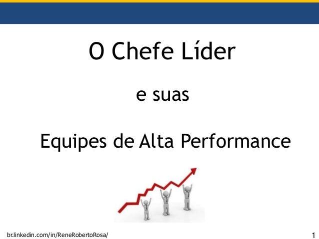 O Chefe Líder e suas Equipes de Alta Performance br.linkedin.com/in/ReneRobertoRosa/ 1