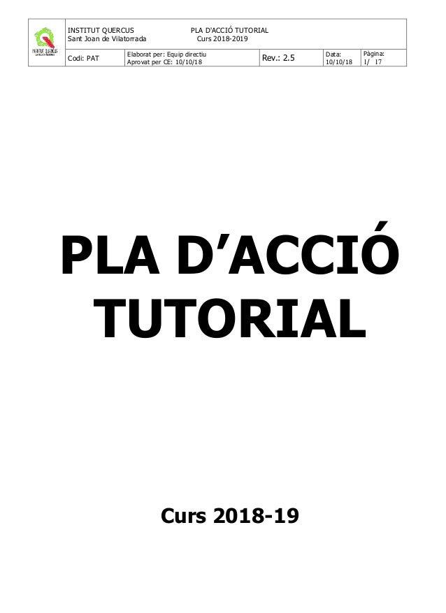 INSTITUT QUERCUS PLA D'ACCIÓ TUTORIAL Sant Joan de Vilatorrada Curs 2018-2019 Codi: PAT Elaborat per: Equip directiu Aprov...