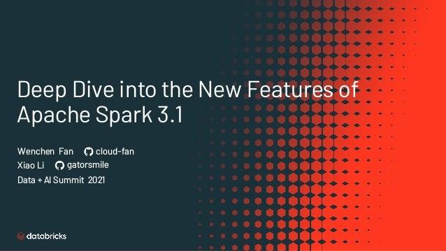 Deep Dive into the New Features of Apache Spark 3.1 Data + AI Summit 2021 Xiao Li gatorsmile Wenchen Fan cloud-fan