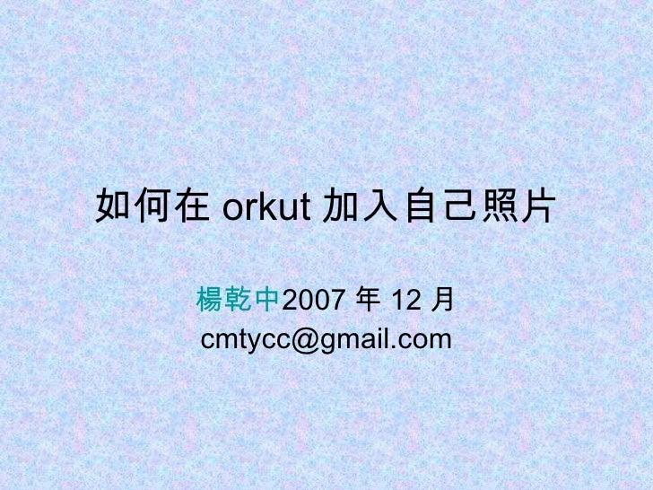 如何在 orkut 加入自己照片 楊乾中 2007 年 12 月  [email_address]