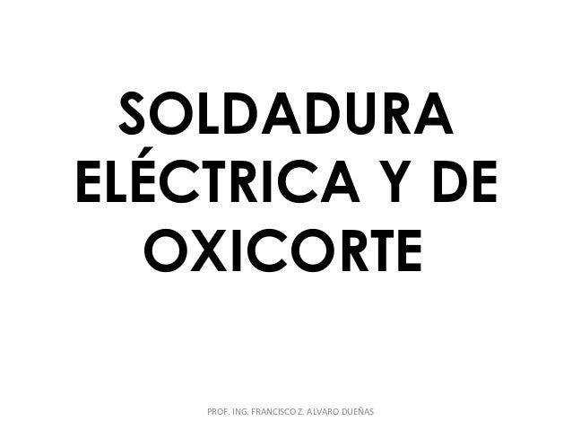 SOLDADURA  ELÉCTRICA Y DE  OXICORTE  PROF. ING. FRANCISCO Z. ALVARO DUEÑAS