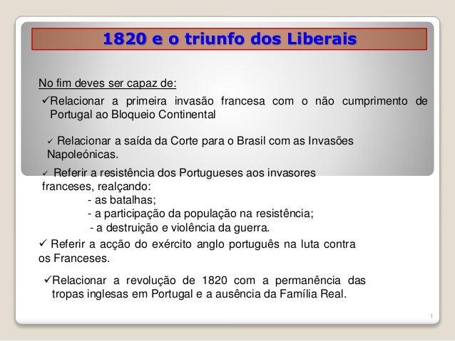 1820 e o triunfo dos Liberais 1 Relacionar a primeira invasão francesa com o não cumprimento de Portugal ao Bloqueio Cont...
