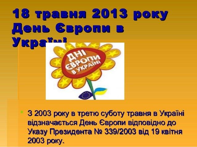 18 травня 2013 року День Європи в Україні   З 2003 року в третю суботу травня в Україні відзначається День Європи відпові...
