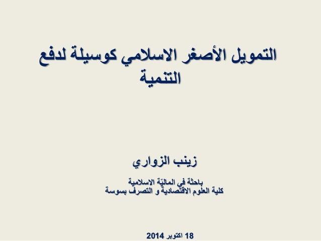 التمويل الأصغر الاسلامي كوسيلة لدفع  التنمية  زينب الزواري  باحثة في الماليّة الاسلامية  كلية العلوم الاقتصادية و التصرف ب...