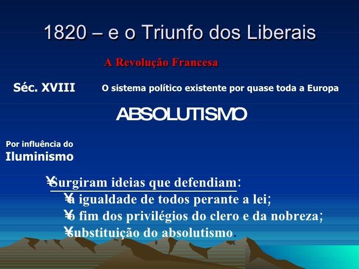 1820 – e o Triunfo dos Liberais A Revolução Francesa ABSOLUTISMO Por influência do  Iluminismo <ul><ul><li>Surgiram ideias...
