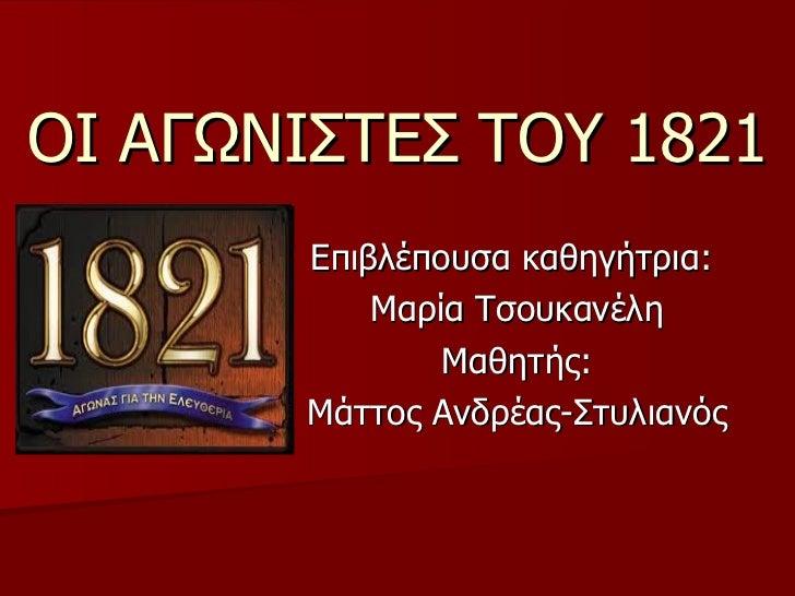 ΟΙ ΑΓΩΝΙΣΤΕΣ ΤΟΥ 1821 Επιβλέπουσα καθηγήτρια:  Μαρία Τσουκανέλη Μαθητής: Μάττος Ανδρέας-Στυλιανός