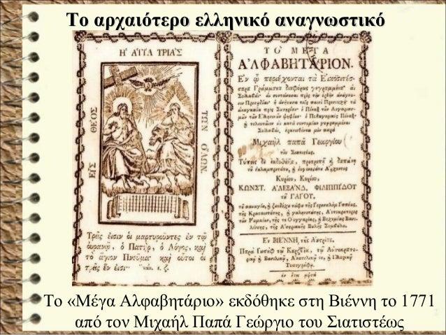 Το «Μέγα Αλφαβητάριο» εκδόθηκε στη Βιέννη το 1771 από τον Μιχαήλ Παπά Γεώργιο του Σιατιστέως Το αρχαιότερο ελληνικό αναγνω...