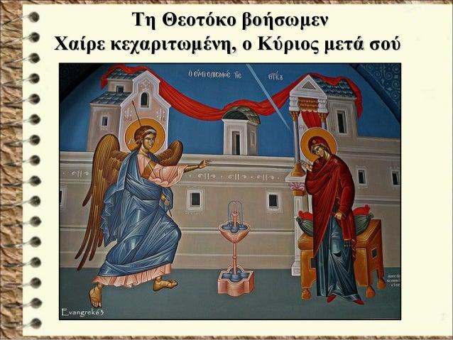 Τη Θεοτόκο βοήσωμενΤη Θεοτόκο βοήσωμεν Χαίρε κεχαριτωμένη, ο Κύριος μετά σούΧαίρε κεχαριτωμένη, ο Κύριος μετά σού