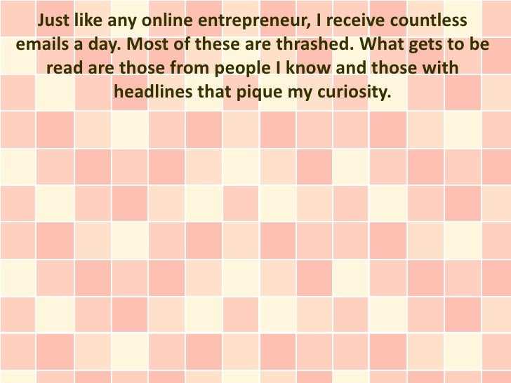 Just like any online entrepreneur, I receive countlessemails a day. Most of these are thrashed. What gets to be   read are...