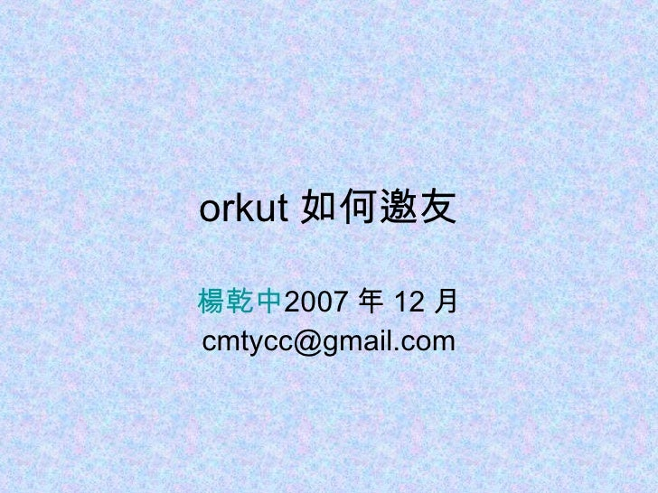 orkut 如何邀友 楊乾中 2007 年 12 月  [email_address]