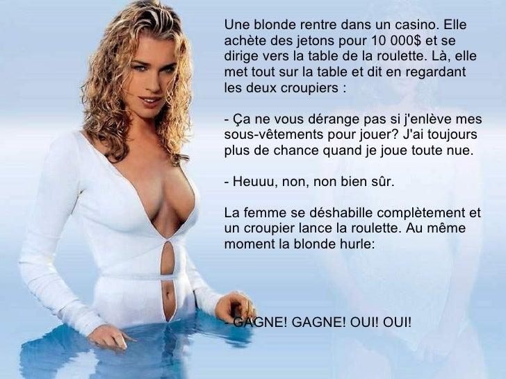LE CASINO...   Une blonde rentre dans un casino. Elle achète des jetons pour 10 000$ et se dirige vers la table de l...
