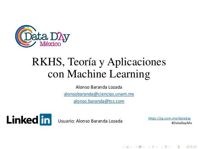 RKHS, Teoría y Aplicaciones con Machine Learning Alonso Baranda Lozada alonsobaranda@ciencias.unam.mx alonso.baranda@tcs.c...