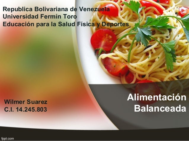 Alimentación Balanceada Wilmer Suarez C.I. 14.245.803 Republica Bolivariana de Venezuela Universidad Fermín Toro Educación...