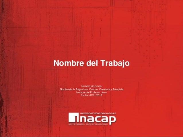 Nombre del Trabajo Numero de Grupo Nombre de la Asignatura: Camino, Carretera y Autopista Nombre del Profesor: Juan Fecha:...