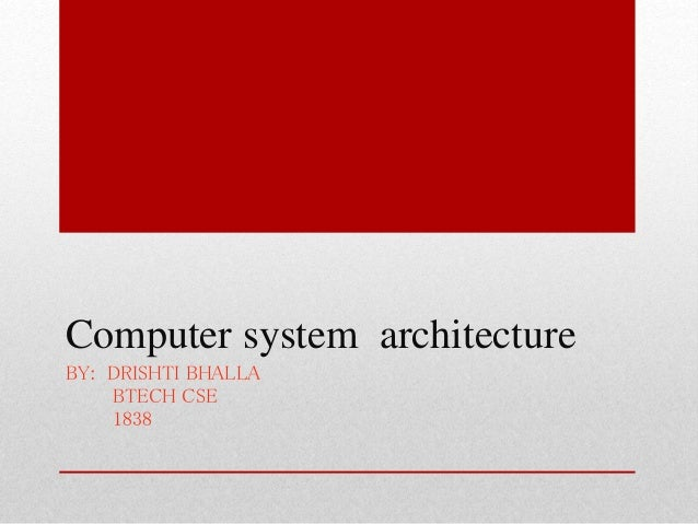 Computer system architecture BY: DRISHTI BHALLA BTECH CSE 1838