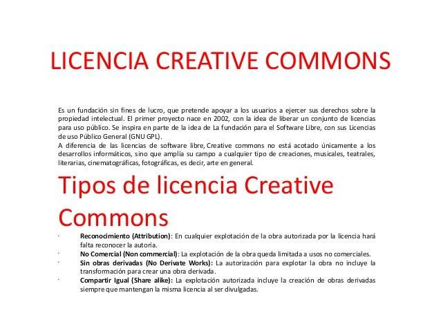 LICENCIA CREATIVE COMMONS Es un fundación sin fines de lucro, que pretende apoyar a los usuarios a ejercer sus derechos so...