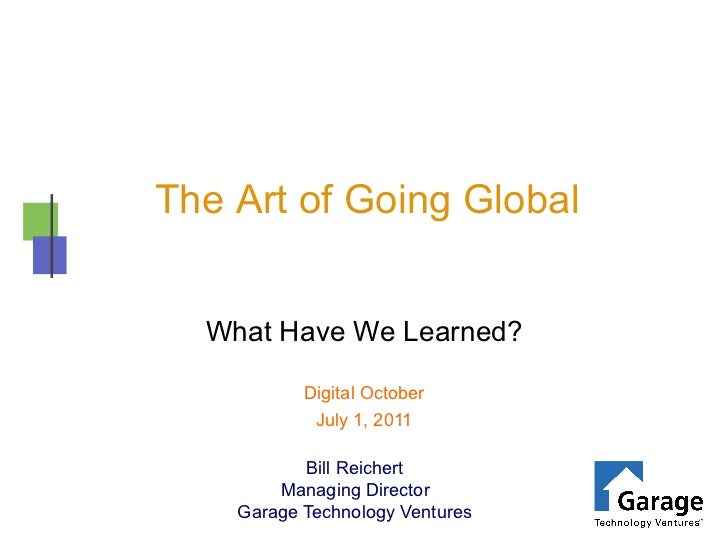 The Art of Going Global  What Have We Learned?           Digital October            July 1, 2011           Bill Reichert  ...