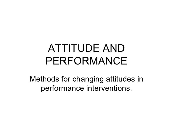 ATTITUDE AND PERFORMANCE Methods for changing attitudes in performance interventions.