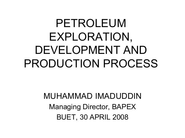 PETROLEUM EXPLORATION, DEVELOPMENT AND PRODUCTION PROCESS MUHAMMAD IMADUDDIN Managing Director, BAPEX BUET, 30 APRIL 2008