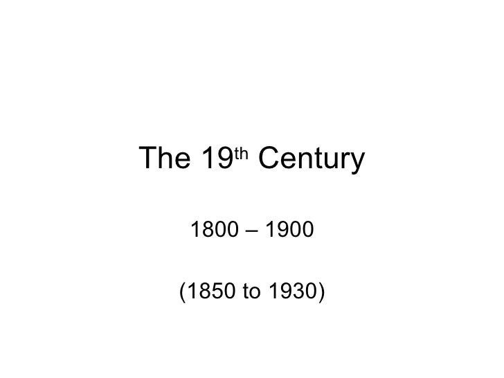 The 19 th  Century 1800 – 1900 (1850 to 1930)