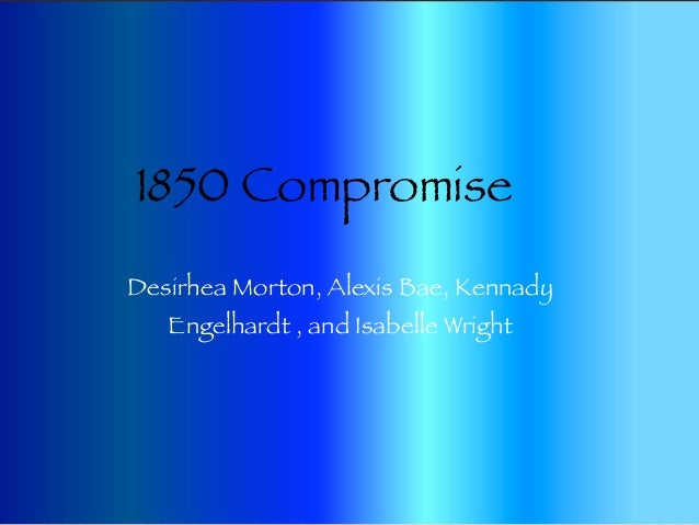 1850 CompromiseDesirhea Morton, Alexis Bae, Kennady   Engelhardt , and Isabelle Wright