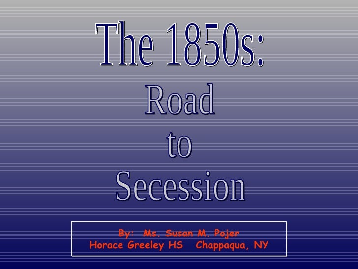 The 1850s: Road to Secession By:  Ms. Susan M. Pojer Horace Greeley HS  Chappaqua, NY