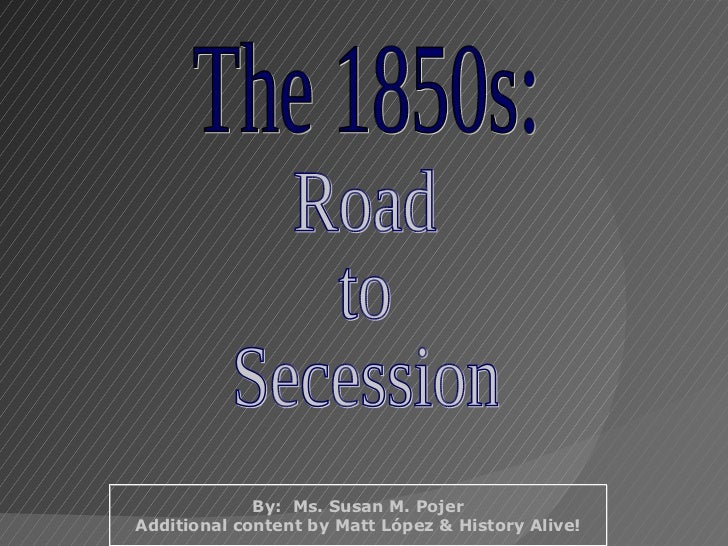 The 1850s: Road to Secession By:  Ms. Susan M. Pojer Additional content by Matt López & History Alive!