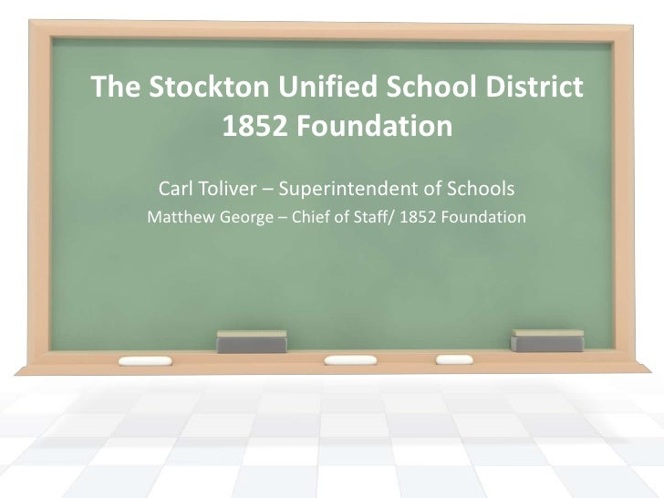 The Stockton Unified School District1852 Foundation<br />Carl Toliver – Superintendent of Schools<br />Matthew George – Ch...