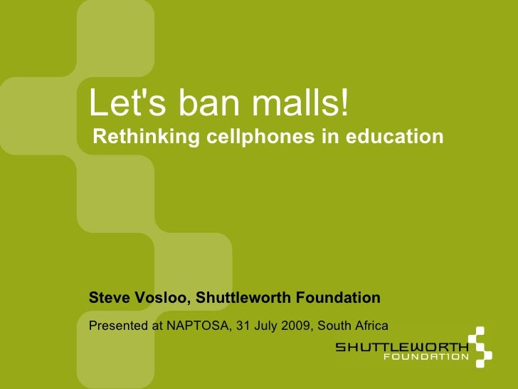 Presented at NAPTOSA, 31 July 2009, South Africa Let's ban malls! <ul><ul><li>Steve Vosloo, Shuttleworth Foundation </li><...