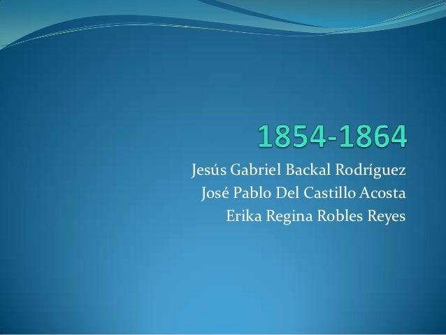 Jesús Gabriel Backal Rodríguez  José Pablo Del Castillo Acosta      Erika Regina Robles Reyes